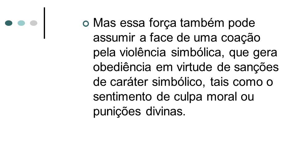Mas essa força também pode assumir a face de uma coação pela violência simbólica, que gera obediência em virtude de sanções de caráter simbólico, tais