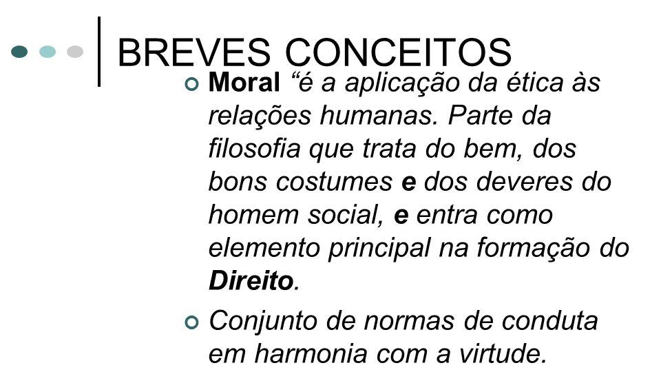 BREVES CONCEITOS Moral é a aplicação da ética às relações humanas. Parte da filosofia que trata do bem, dos bons costumes e dos deveres do homem socia