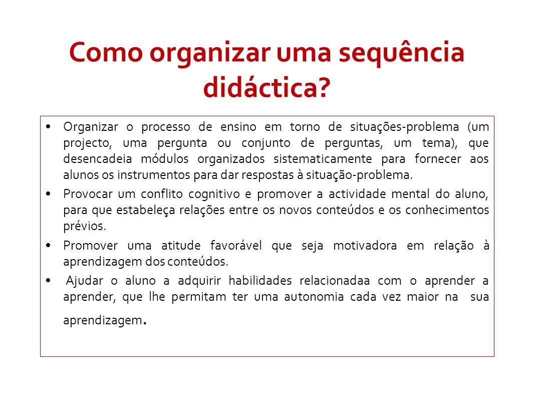 Como organizar uma sequência didáctica? Organizar o processo de ensino em torno de situações-problema (um projecto, uma pergunta ou conjunto de pergun