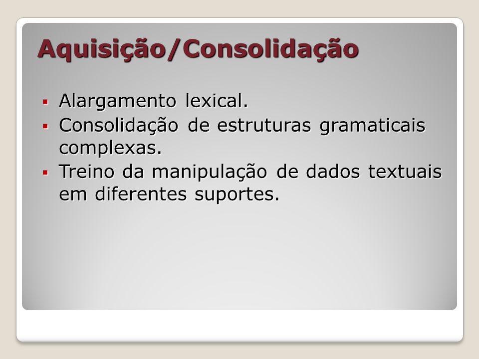 Aquisição/Consolidação Alargamento lexical. Alargamento lexical. Consolidação de estruturas gramaticais complexas. Consolidação de estruturas gramatic