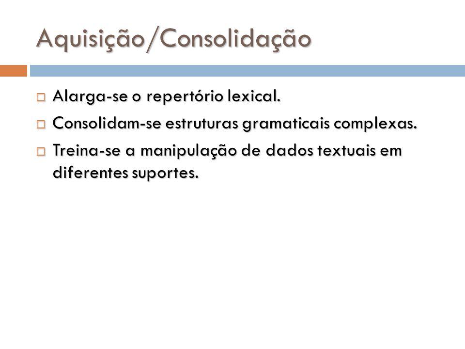 Aquisição/Consolidação Alarga-se o repertório lexical. Alarga-se o repertório lexical. Consolidam-se estruturas gramaticais complexas. Consolidam-se e
