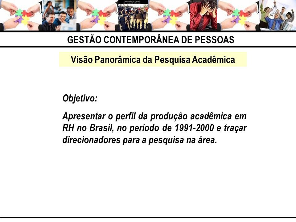 GESTÃO CONTEMPORÂNEA DE PESSOAS Visão Panorâmica da Pesquisa Acadêmica Objetivo: Apresentar o perfil da produção acadêmica em RH no Brasil, no período