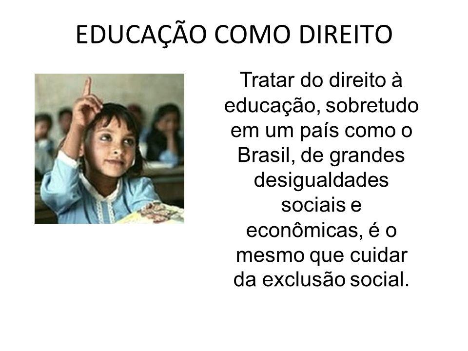 EDUCAÇÃO COMO DIREITO Tratar do direito à educação, sobretudo em um país como o Brasil, de grandes desigualdades sociais e econômicas, é o mesmo que c