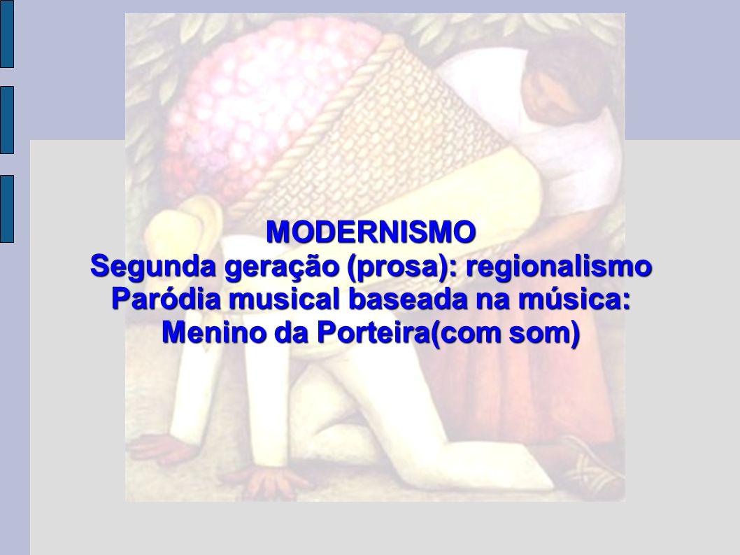 MODERNISMO Segunda geração (prosa): regionalismo Paródia musical baseada na música: Menino da Porteira(com som)