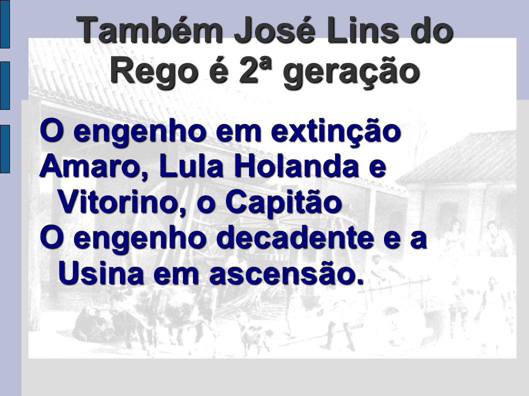 Também José Lins do Rego é 2ª geração O engenho em extinção Amaro, Lula Holanda e Vitorino, o Capitão O engenho decadente e a Usina em ascensão.