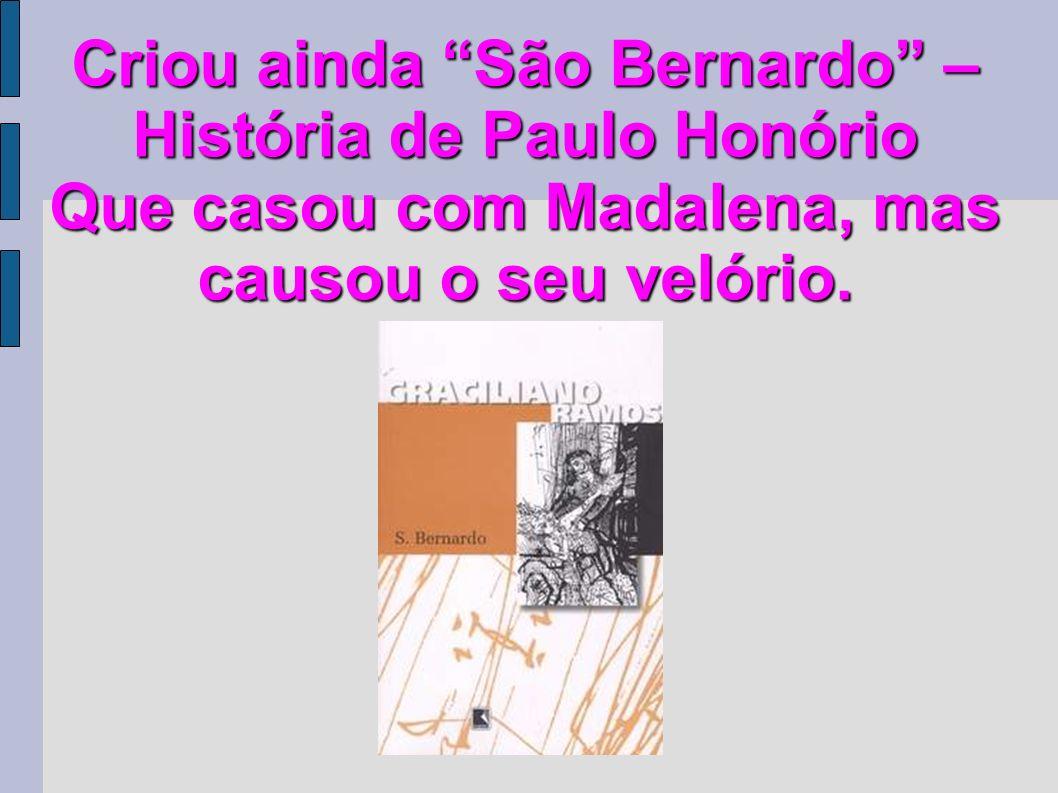 Criou ainda São Bernardo – História de Paulo Honório Que casou com Madalena, mas causou o seu velório.