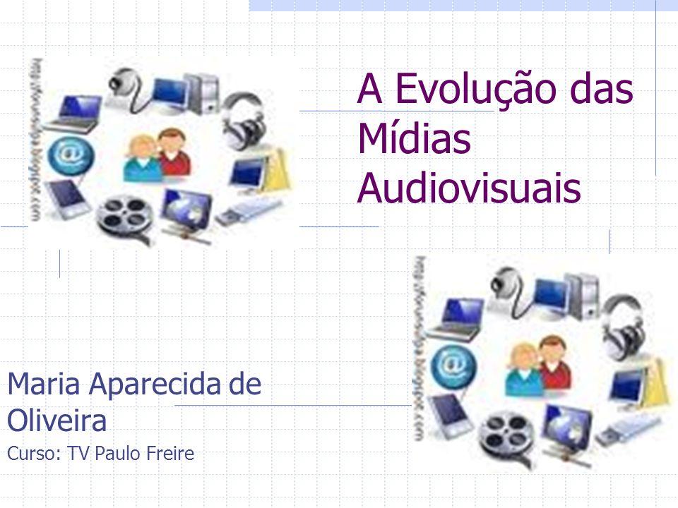 A Evolução das Mídias Audiovisuais Maria Aparecida de Oliveira Curso: TV Paulo Freire