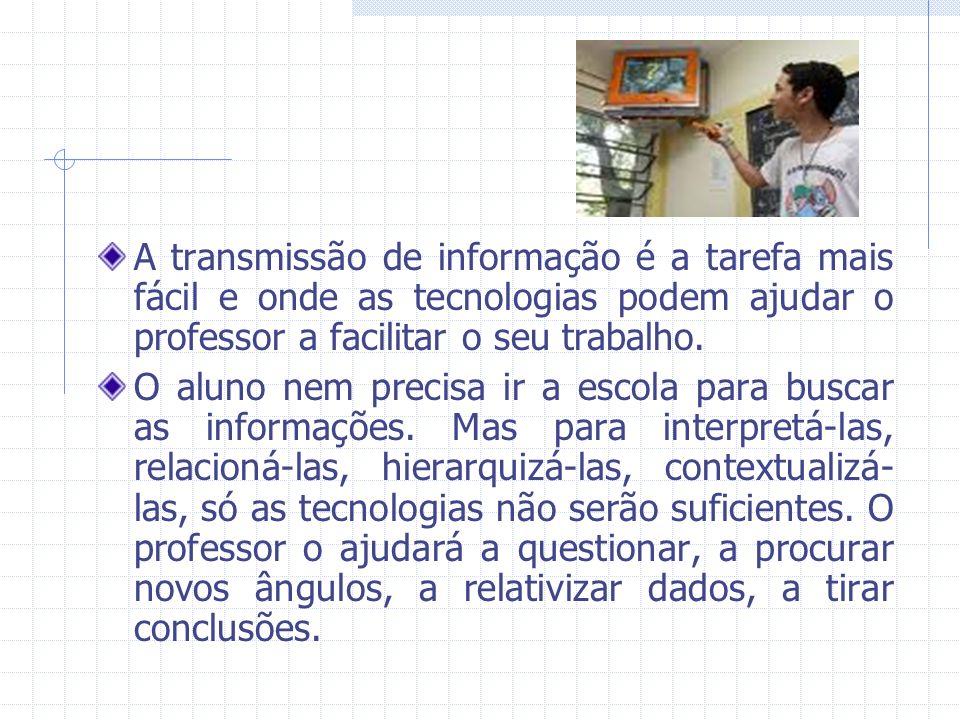 A transmissão de informação é a tarefa mais fácil e onde as tecnologias podem ajudar o professor a facilitar o seu trabalho. O aluno nem precisa ir a