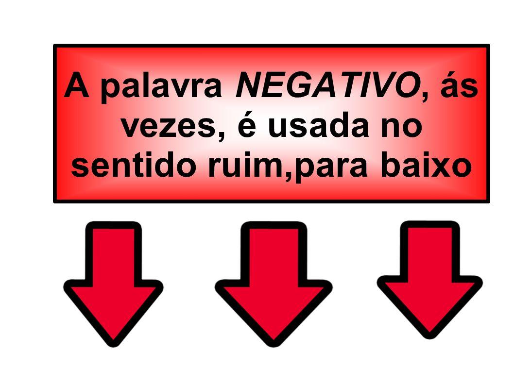 A palavra NEGATIVO, ás vezes, é usada no sentido ruim,para baixo