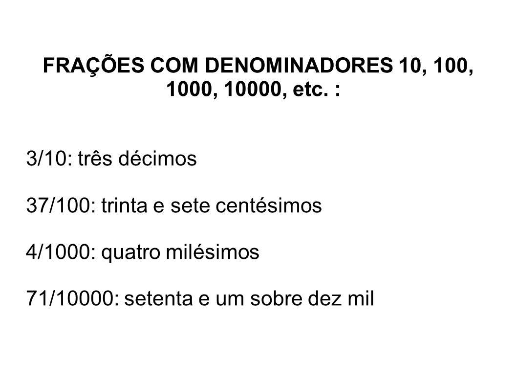 FRAÇÕES COM DENOMINADORES 10, 100, 1000, 10000, etc. : 3/10: três décimos 37/100: trinta e sete centésimos 4/1000: quatro milésimos 71/10000: setenta