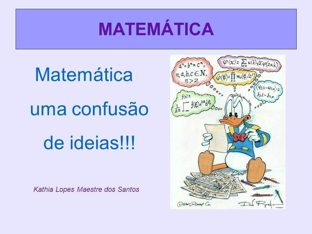 MATEMÁTICA Kathia Lopes Maestre dos Santos Matemática uma confusão de ideias!!!