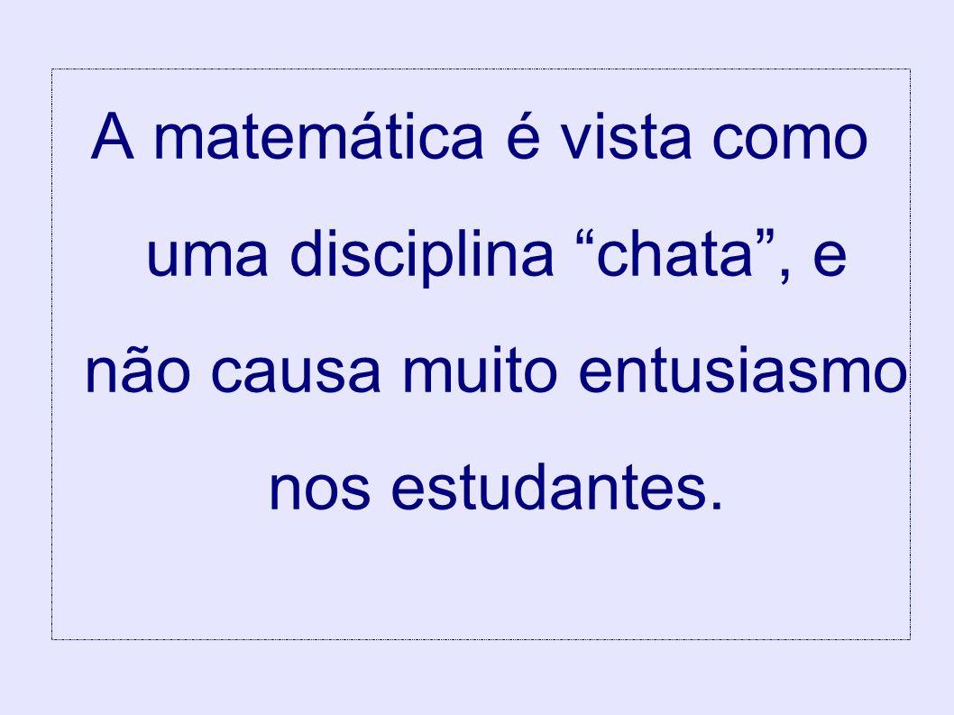 A matemática é vista como uma disciplina chata, e não causa muito entusiasmo nos estudantes.