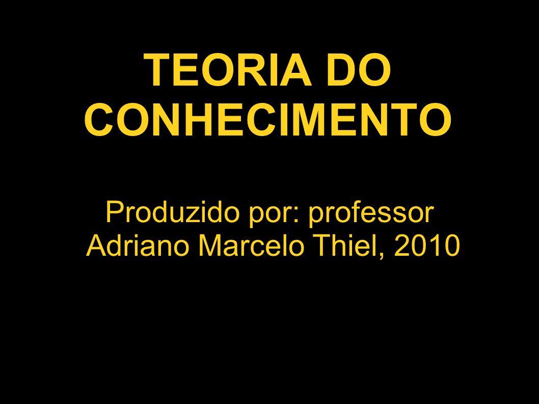 TEORIA DO CONHECIMENTO Produzido por: professor Adriano Marcelo Thiel, 2010
