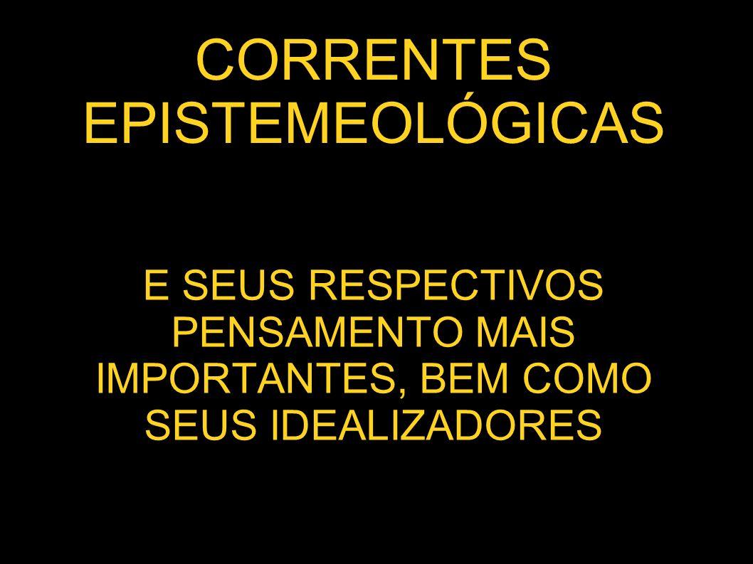 CORRENTES EPISTEMEOLÓGICAS E SEUS RESPECTIVOS PENSAMENTO MAIS IMPORTANTES, BEM COMO SEUS IDEALIZADORES