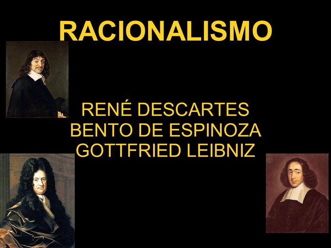 RACIONALISMO RENÉ DESCARTES BENTO DE ESPINOZA GOTTFRIED LEIBNIZ