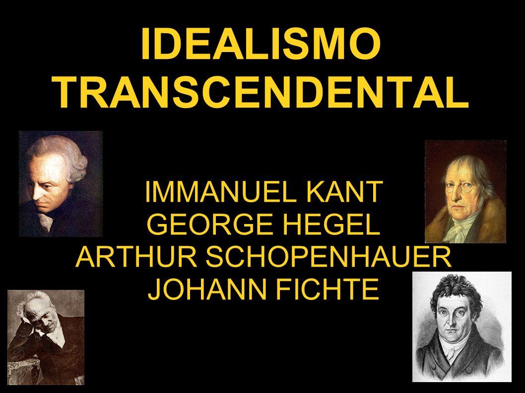 IDEALISMO TRANSCENDENTAL IMMANUEL KANT GEORGE HEGEL ARTHUR SCHOPENHAUER JOHANN FICHTE