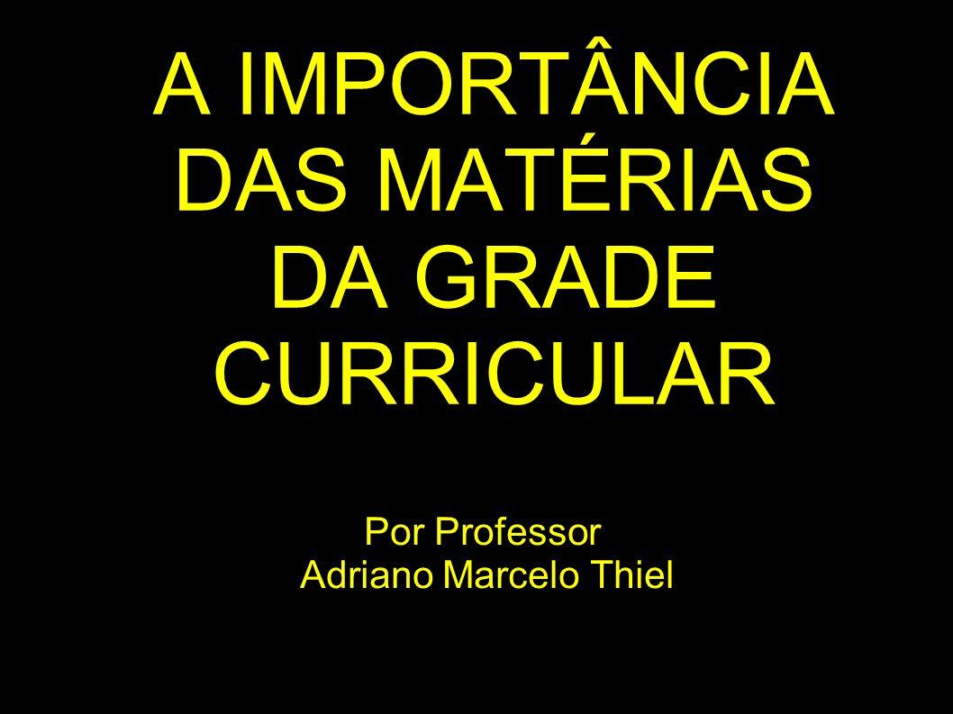 A IMPORTÂNCIA DAS MATÉRIAS DA GRADE CURRICULAR Por Professor Adriano Marcelo Thiel