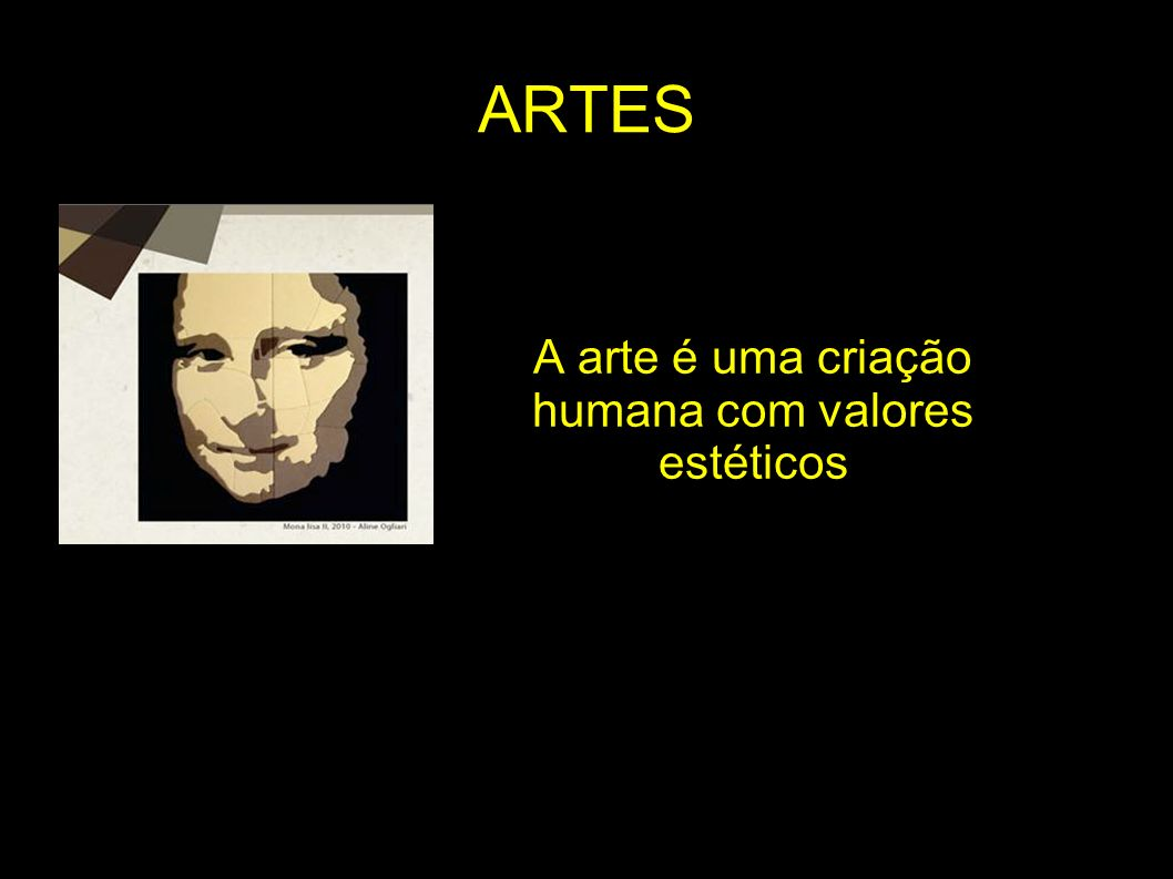 ARTES A arte é uma criação humana com valores estéticos