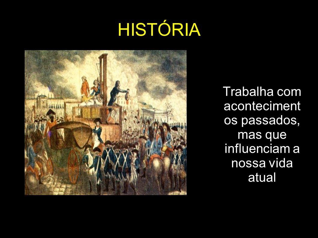 HISTÓRIA Trabalha com aconteciment os passados, mas que influenciam a nossa vida atual