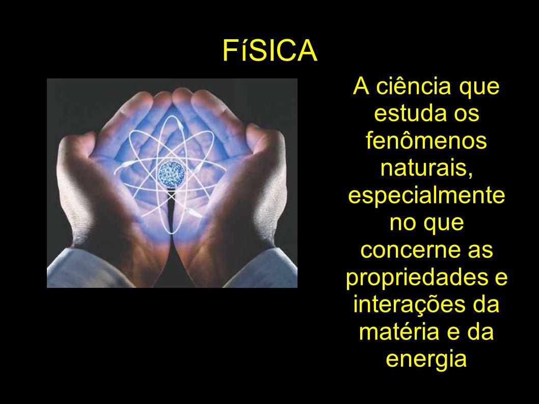 FíSICA A ciência que estuda os fenômenos naturais, especialmente no que concerne as propriedades e interações da matéria e da energia