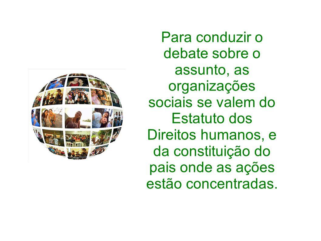 Para conduzir o debate sobre o assunto, as organizações sociais se valem do Estatuto dos Direitos humanos, e da constituição do pais onde as ações est