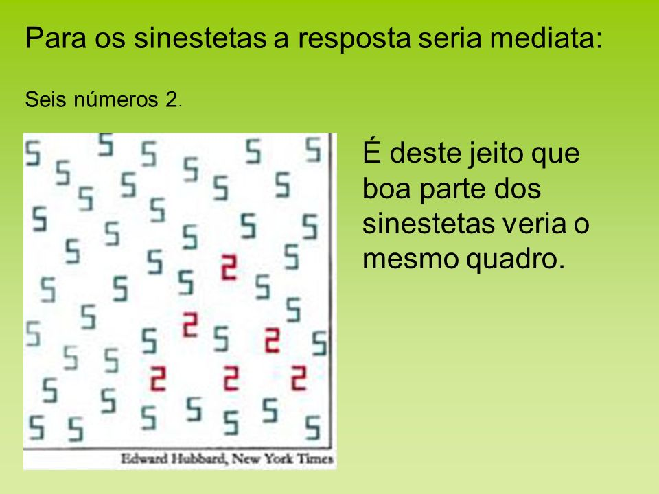 Para os sinestetas a resposta seria mediata: Seis números 2. É deste jeito que boa parte dos sinestetas veria o mesmo quadro.