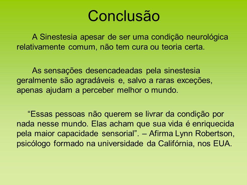Conclusão A Sinestesia apesar de ser uma condição neurológica relativamente comum, não tem cura ou teoria certa. As sensações desencadeadas pela sines