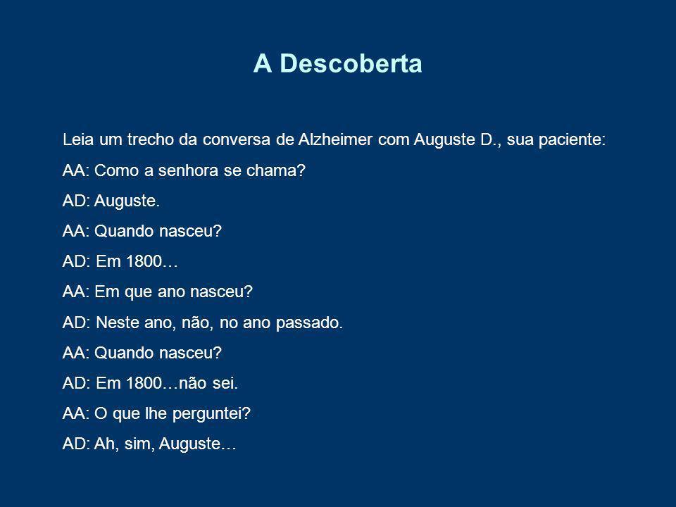 A Descoberta Leia um trecho da conversa de Alzheimer com Auguste D., sua paciente: AA: Como a senhora se chama? AD: Auguste. AA: Quando nasceu? AD: Em