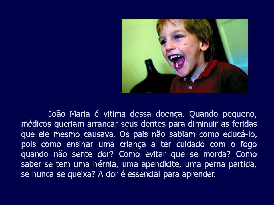 João Maria é vitima dessa doença. Quando pequeno, médicos queriam arrancar seus dentes para diminuir as feridas que ele mesmo causava. Os pais não sab