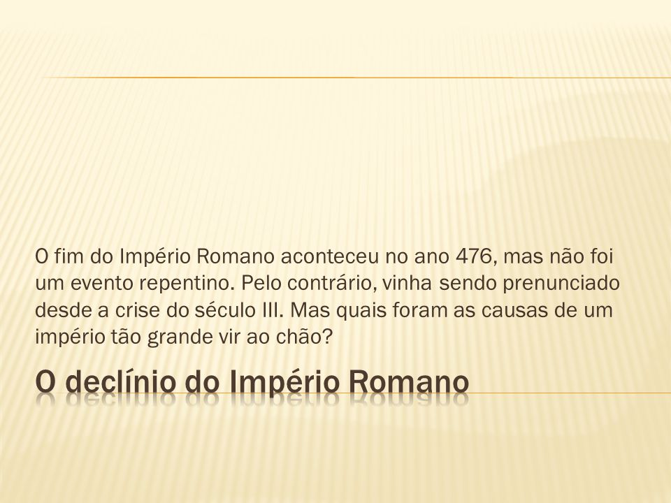 O fim do Império Romano aconteceu no ano 476, mas não foi um evento repentino. Pelo contrário, vinha sendo prenunciado desde a crise do século III. Ma