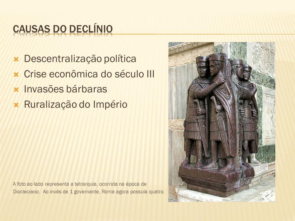 Descentralização política Crise econômica do século III Invasões bárbaras Ruralização do Império A foto ao lado representa a tetrarquia, ocorrida na é