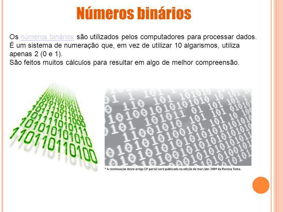 Números binários Os números binários são utilizados pelos computadores para processar dados. É um sistema de numeração que, em vez de utilizar 10 alga