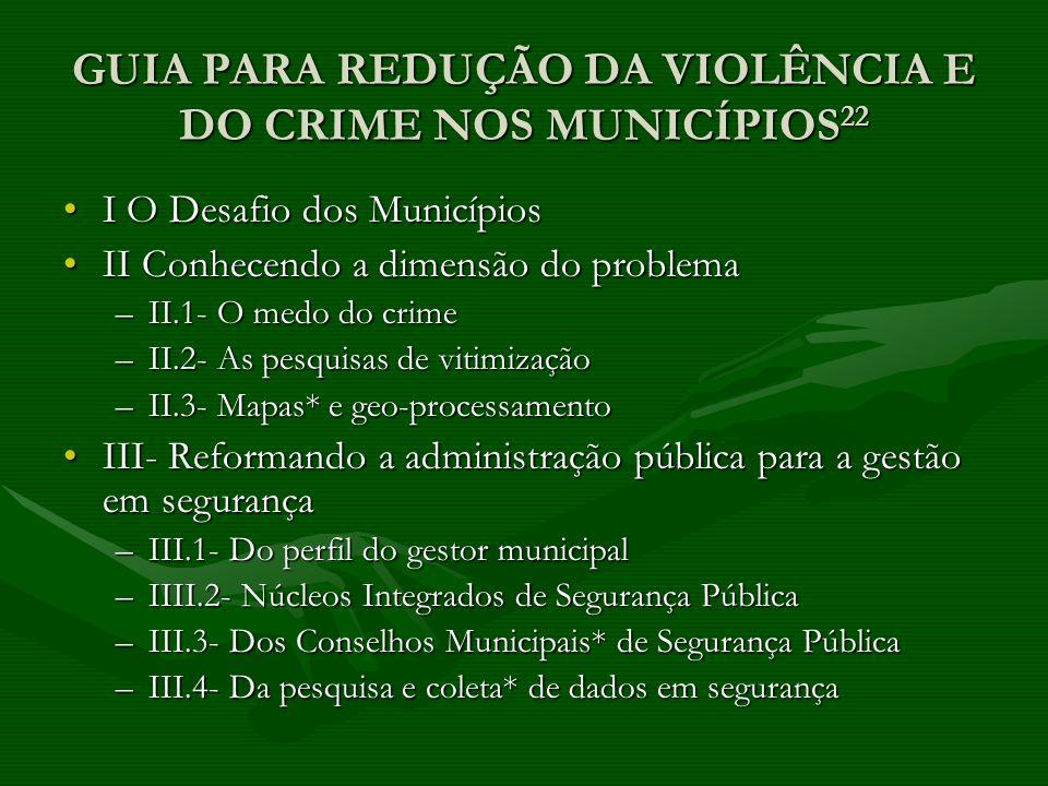 GUIA PARA REDUÇÃO DA VIOLÊNCIA E DO CRIME NOS MUNICÍPIOS 22 I O Desafio dos MunicípiosI O Desafio dos Municípios II Conhecendo a dimensão do problemaI
