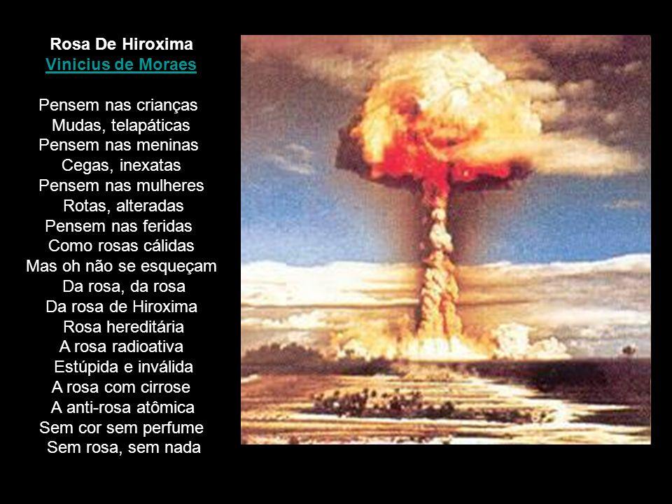 Rosa De Hiroxima Vinicius de Moraes Pensem nas crianças Mudas, telapáticas Pensem nas meninas Cegas, inexatas Pensem nas mulheres Rotas, alteradas Pen