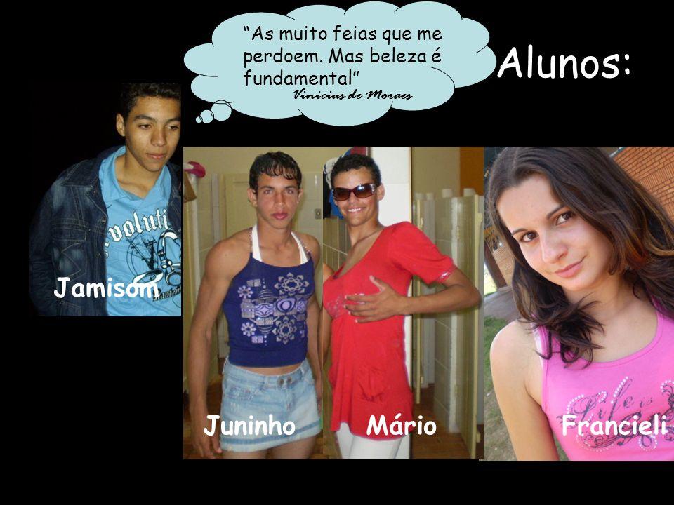 Alunos: As muito feias que me perdoem. Mas beleza é fundamental Vinicius de Moraes Jamisom Juninho Mário Francieli