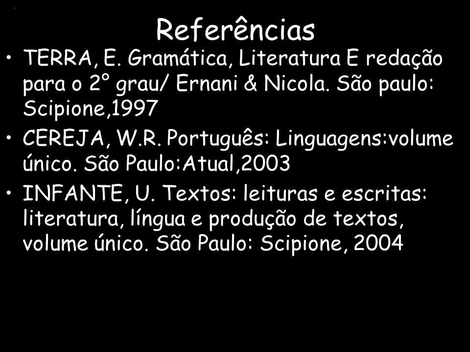 Referências TERRA, E. Gramática, Literatura E redação para o 2° grau/ Ernani & Nicola. São paulo: Scipione,1997 CEREJA, W.R. Português: Linguagens:vol