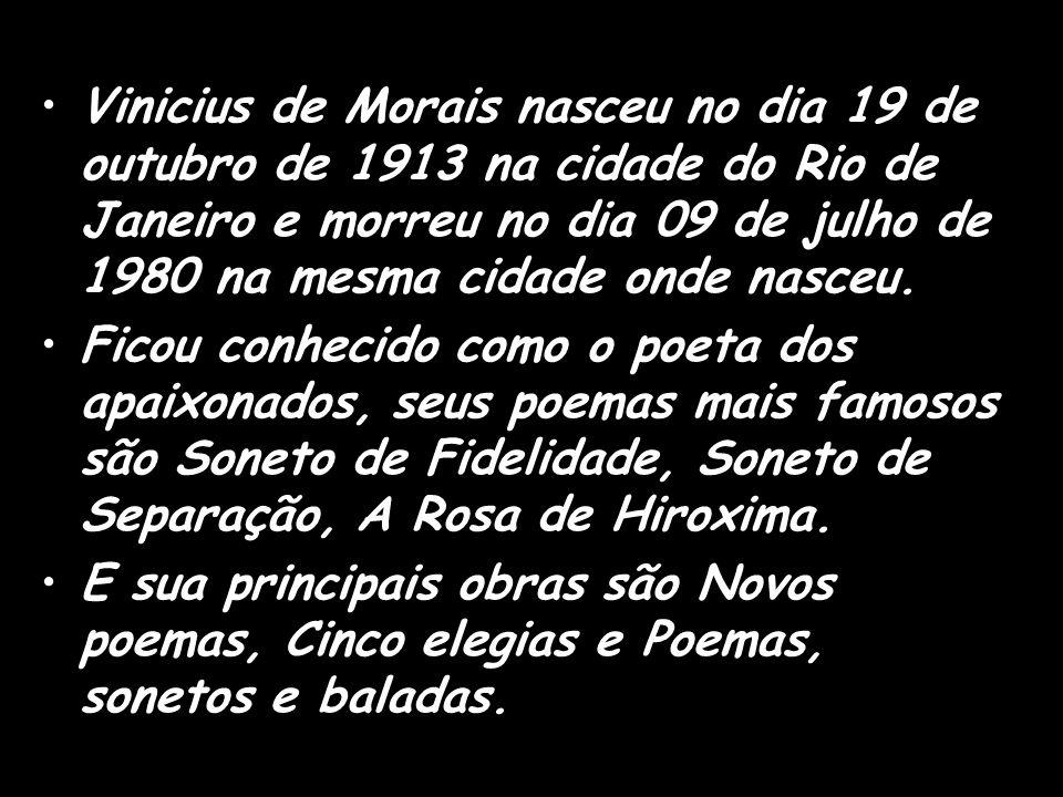 Vinicius de Morais nasceu no dia 19 de outubro de 1913 na cidade do Rio de Janeiro e morreu no dia 09 de julho de 1980 na mesma cidade onde nasceu. Fi