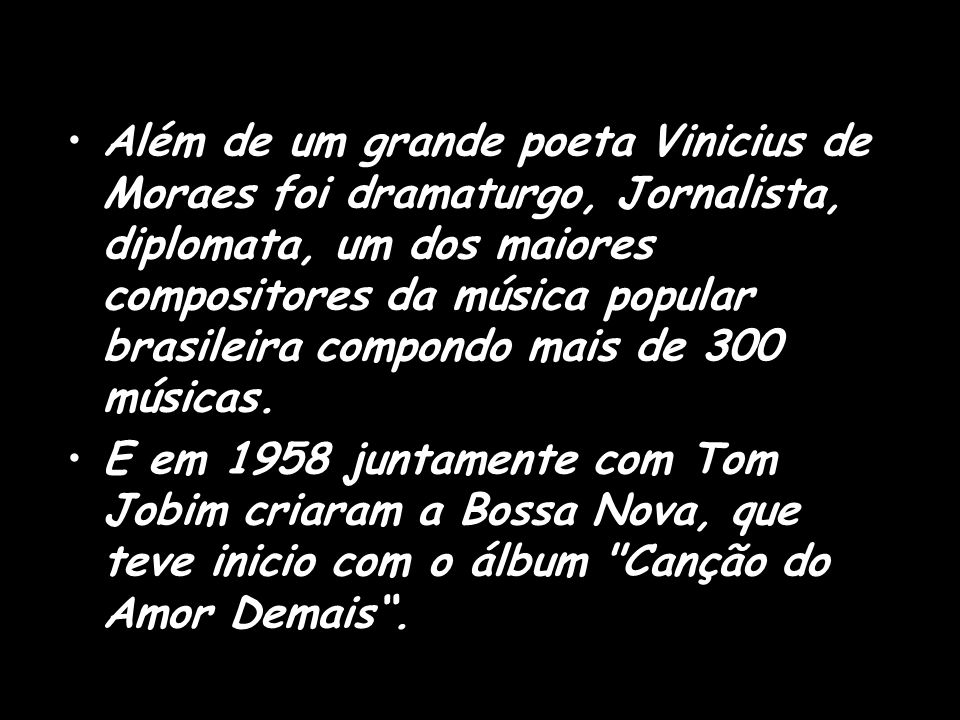 Além de um grande poeta Vinicius de Moraes foi dramaturgo, Jornalista, diplomata, um dos maiores compositores da música popular brasileira compondo mais de 300 músicas.