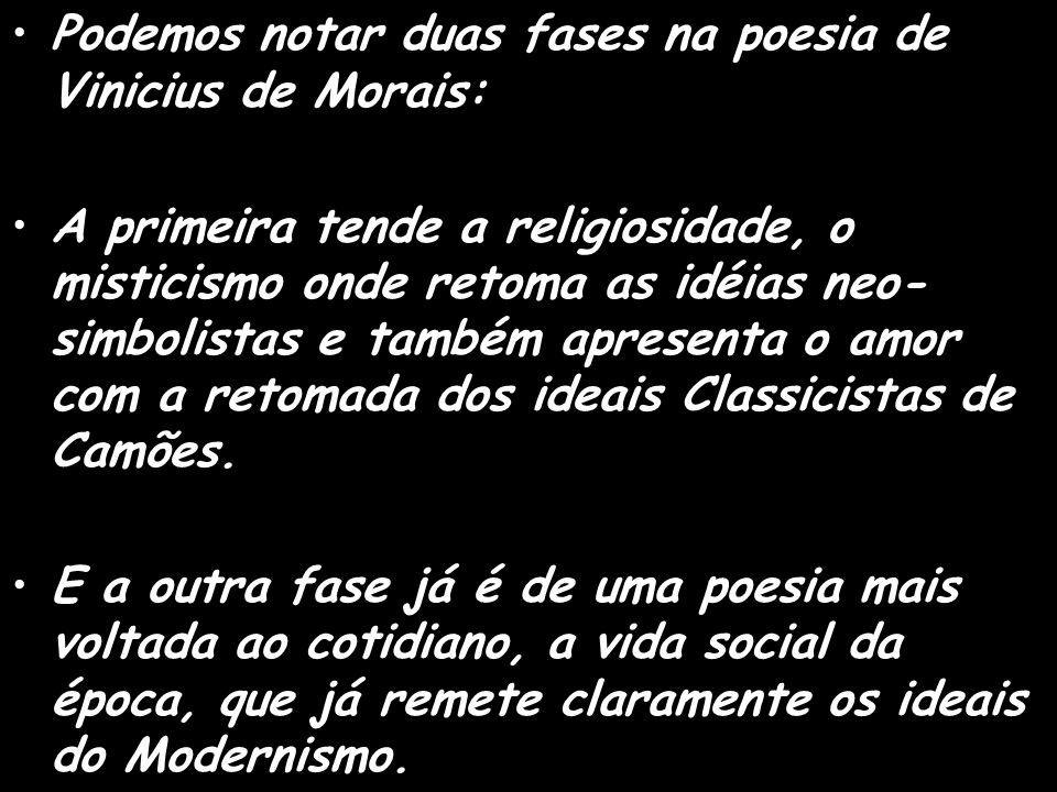 Podemos notar duas fases na poesia de Vinicius de Morais: A primeira tende a religiosidade, o misticismo onde retoma as idéias neo- simbolistas e também apresenta o amor com a retomada dos ideais Classicistas de Camões.