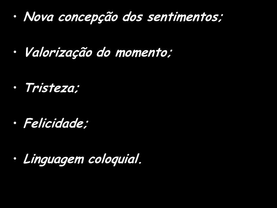 Nova concepção dos sentimentos; Valorização do momento; Tristeza; Felicidade; Linguagem coloquial.