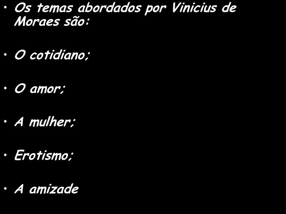 Os temas abordados por Vinicius de Moraes são: O cotidiano; O amor; A mulher; Erotismo; A amizade