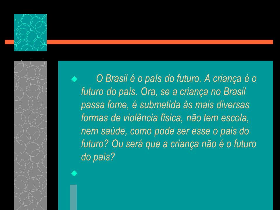 O Brasil é o país do futuro. A criança é o futuro do país. Ora, se a criança no Brasil passa fome, é submetida às mais diversas formas de violência fí