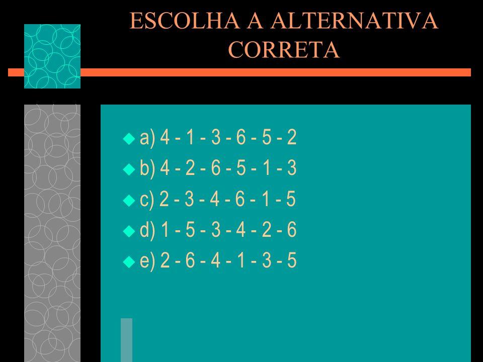 ESCOLHA A ALTERNATIVA CORRETA a) 4 - 1 - 3 - 6 - 5 - 2 b) 4 - 2 - 6 - 5 - 1 - 3 c) 2 - 3 - 4 - 6 - 1 - 5 d) 1 - 5 - 3 - 4 - 2 - 6 e) 2 - 6 - 4 - 1 - 3