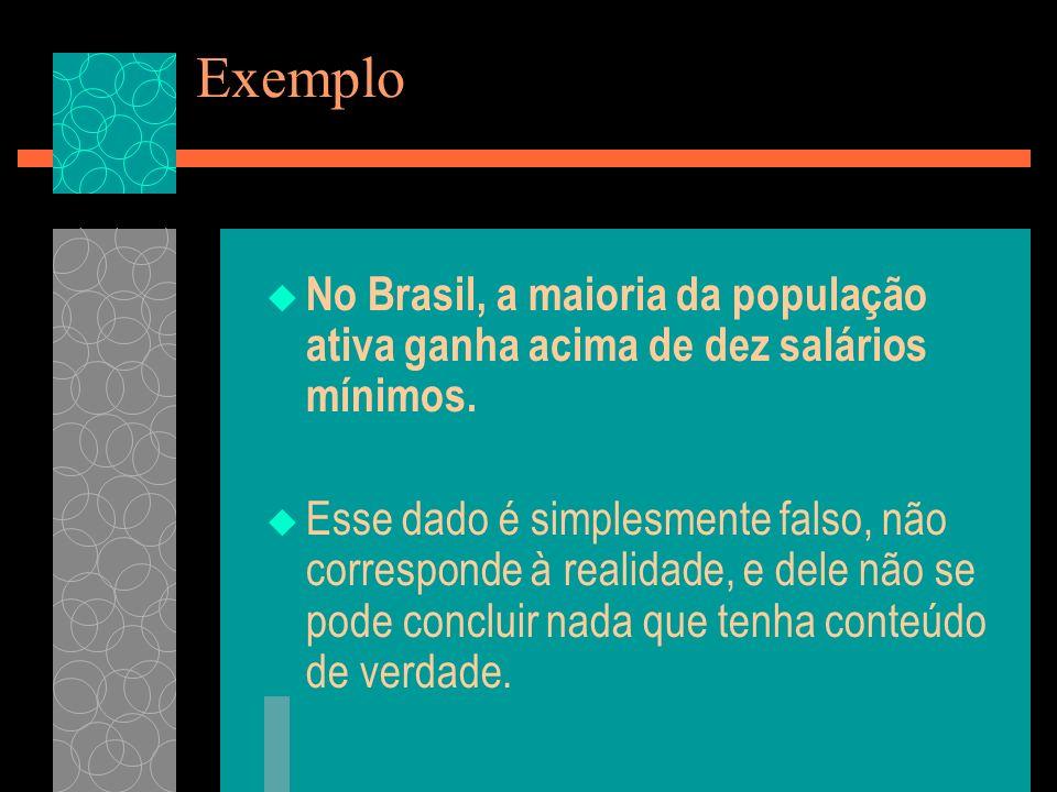Exemplo No Brasil, a maioria da população ativa ganha acima de dez salários mínimos. Esse dado é simplesmente falso, não corresponde à realidade, e de