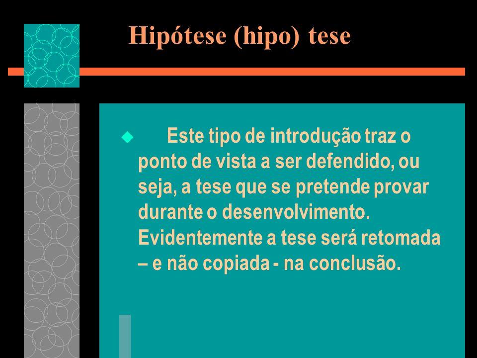 Hipótese (hipo) tese Este tipo de introdução traz o ponto de vista a ser defendido, ou seja, a tese que se pretende provar durante o desenvolvimento.