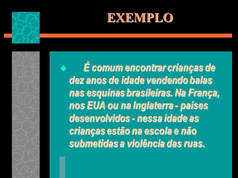 EXEMPLO É comum encontrar crianças de dez anos de idade vendendo balas nas esquinas brasileiras. Na França, nos EUA ou na Inglaterra - países desenvol