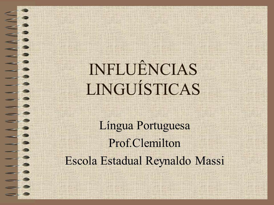 INFLUÊNCIAS LINGUÍSTICAS Língua Portuguesa Prof.Clemilton Escola Estadual Reynaldo Massi