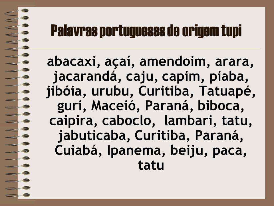 Palavras portuguesas de origem tupi abacaxi, açaí, amendoim, arara, jacarandá, caju, capim, piaba, jibóia, urubu, Curitiba, Tatuapé, guri, Maceió, Par