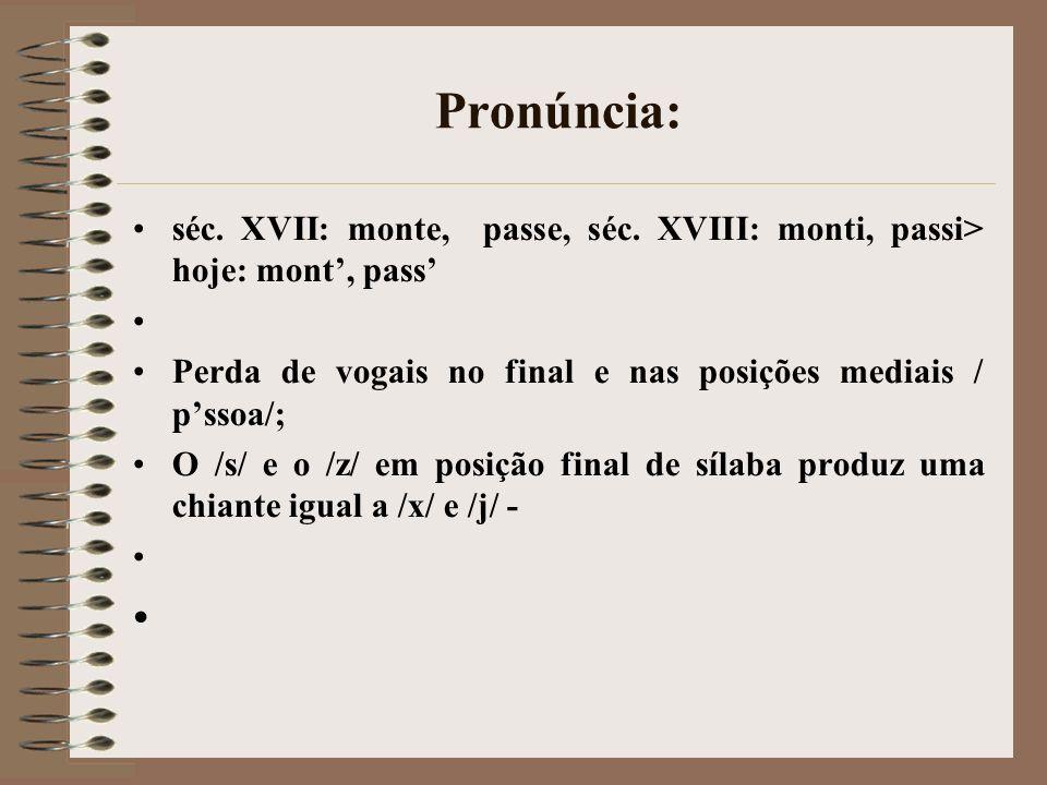 Pronúncia: séc. XVII: monte, passe, séc. XVIII: monti, passi> hoje: mont, pass Perda de vogais no final e nas posições mediais / pssoa/; O /s/ e o /z/