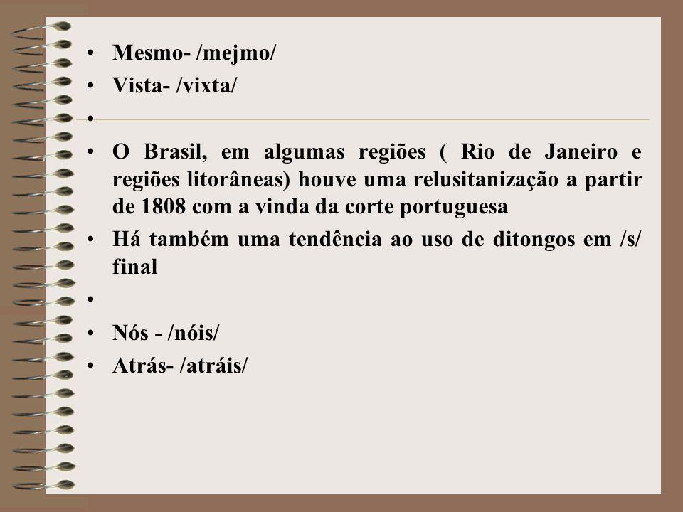 Mesmo- /mejmo/ Vista- /vixta/ O Brasil, em algumas regiões ( Rio de Janeiro e regiões litorâneas) houve uma relusitanização a partir de 1808 com a vin